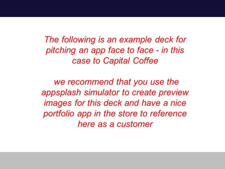 The following is an example deck for pitching an app face to face - in this case to Capital Coffee we recommend that you use the appsplash simulator to.