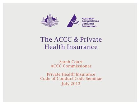 The ACCC & Private Health Insurance Sarah Court ACCC Commissioner Private Health Insurance Code of Conduct Code Seminar July 2015.
