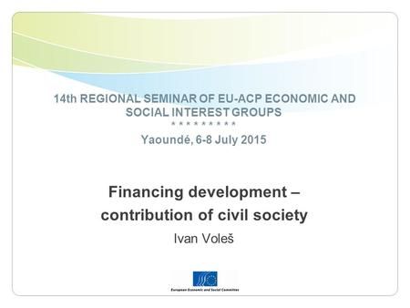 14th REGIONAL SEMINAR OF EU-ACP ECONOMIC AND SOCIAL INTEREST GROUPS * * * * * * * * * Yaoundé, 6-8 July 2015 Financing development – contribution of civil.