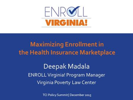 Www.enrollva.org | 1-888-392-5132 Deepak Madala ENROLL Virginia! Program Manager Virginia Poverty Law Center TCI Policy Summit | December 2015 Maximizing.