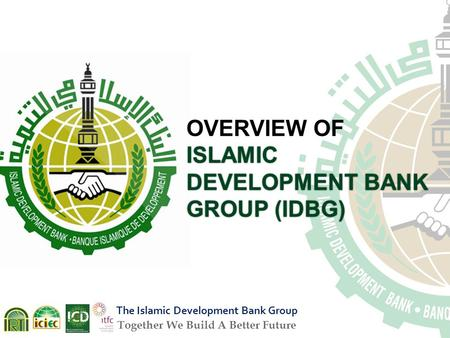 OVERVIEW OF ISLAMIC DEVELOPMENT BANK GROUP (IDBG) The Islamic Development Bank Group Together We Build A Better Future.