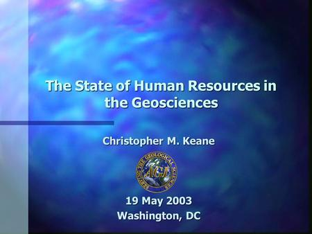 The State of Human Resources in the Geosciences Christopher M. Keane 19 May 2003 Washington, DC.