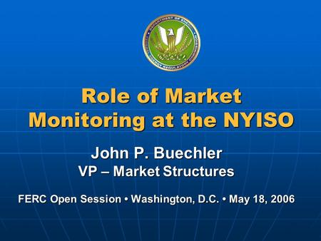 Federal Energy Regulatory Commission Role of Market Monitoring at the NYISO John P. Buechler VP – Market Structures FERC Open Session Washington, D.C.
