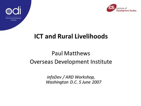 ICT and Rural Livelihoods Paul Matthews Overseas Development Institute infoDev / ARD Workshop, Washington D.C. 5 June 2007.