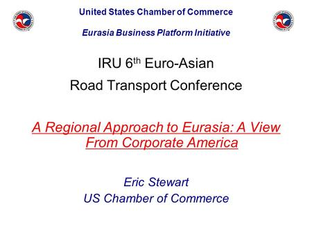 IRU 6 th Euro-Asian Road Transport Conference A Regional Approach to Eurasia: A View From Corporate America Eric Stewart US Chamber of Commerce United.
