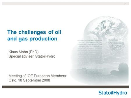 1 The challenges of oil and gas production Klaus Mohn (PhD) Special adviser, StatoilHydro Meeting of IOE European Members Oslo, 18 September 2008.