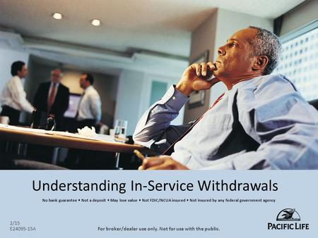 Understanding In-Service Withdrawals 2/15 E24095-15AFor broker/dealer use only. Not for use with the public. No bank guarantee Not a deposit May lose value.
