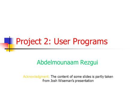 Project 2: User Programs Abdelmounaam Rezgui Acknowledgment: The content of some slides is partly taken from Josh Wiseman's presentation.