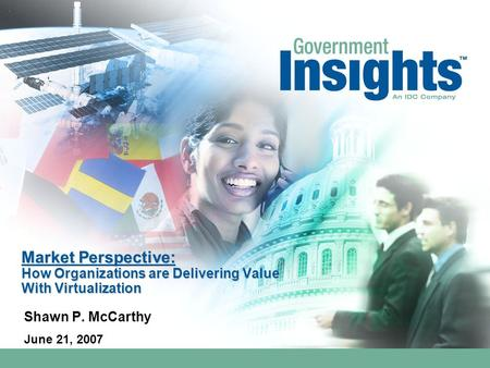Market Perspective: How Organizations are Delivering Value With Virtualization Shawn P. McCarthy June 21, 2007.