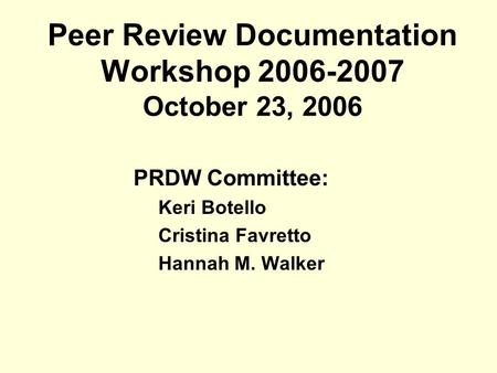 Peer Review Documentation Workshop 2006-2007 October 23, 2006 PRDW Committee: Keri Botello Cristina Favretto Hannah M. Walker.