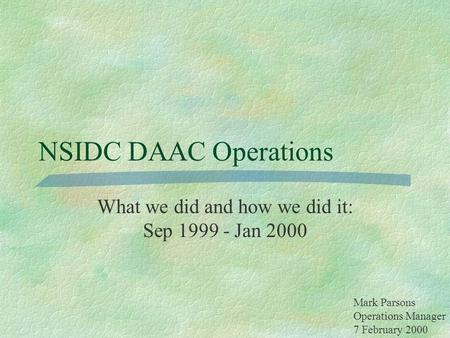 NSIDC DAAC Operations What we did and how we did it: Sep 1999 - Jan 2000 Mark Parsons Operations Manager 7 February 2000.