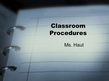 Classroom Procedures Ms. Haut. Entering the Classroom Enter class respectfully and pick up YOUR Quick Quiz and any other papers to be returned. –Look.