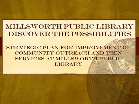 Millsworth Public Library Discover the possibilities Strategic Plan for Improvement of Community Outreach and Teen Services at Millsworth Public Library.