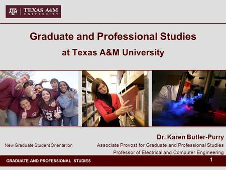 GRADUATE AND PROFESSIONAL STUDIES 1 Graduate and Professional Studies at Texas A&M University Dr. Karen Butler-Purry Associate Provost for Graduate and.