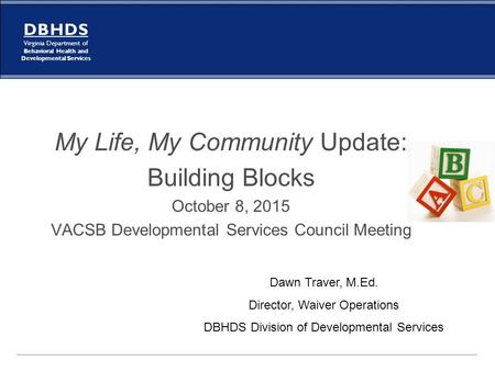 D B H D S Virginia Department of Behavioral Health and Developmental Services My Life, My Community Update: Building Blocks October 8, 2015 VACSB Developmental.