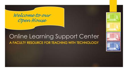 Online Learning Support Center Welcome to our Open House.