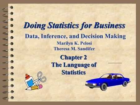 1 Doing Statistics for Business Doing Statistics for Business Data, Inference, and Decision Making Marilyn K. Pelosi Theresa M. Sandifer Chapter 2 The.