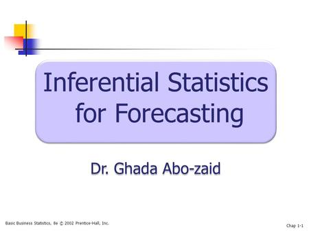 Basic Business Statistics, 8e © 2002 Prentice-Hall, Inc. Chap 1-1 Inferential Statistics for Forecasting Dr. Ghada Abo-zaid Inferential Statistics for.