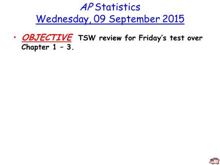 AP Statistics Wednesday, 09 September 2015 OBJECTIVE TSW review for Friday's test over Chapter 1 – 3.