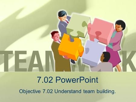 Objective 7.02 Understand team building.