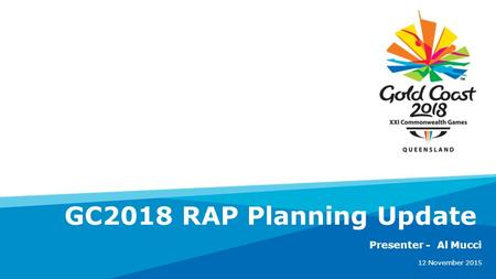 Presenter - Al Mucci 12 November 2015 GC2018 RAP Planning Update.