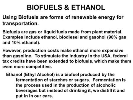 BIOFUELS & ETHANOL Using Biofuels are forms of renewable energy for transportation. Biofuels are gas or liquid fuels made from plant material. Examples.