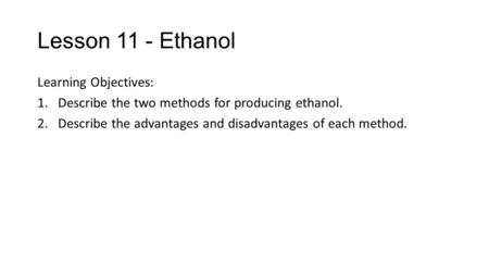 Lesson 11 - Ethanol Learning Objectives: 1.Describe the two methods for producing ethanol. 2.Describe the advantages and disadvantages of each method.