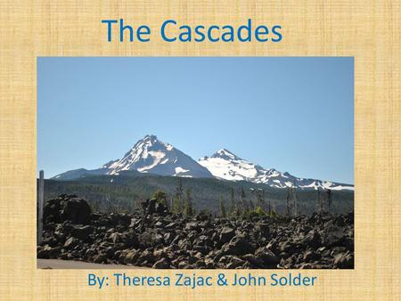The Cascades By: Theresa Zajac & John Solder. Geography & Climate Extends 700 miles N-S Lassen Peak to Lytton Mountain West Slope – 150 inches East foothills.