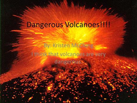 Dangerous Volcanoes!!!! By: Kristen McClung I think that volcanoes are very dangerous.