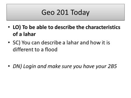 Geo 201 Today LO) To be able to describe the characteristics of a lahar SC) You can describe a lahar and how it is different to a flood DN) Login and make.