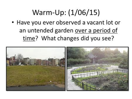 Warm-Up: (1/06/15) Have you ever observed a vacant lot or an untended garden over a period of time? What changes did you see?
