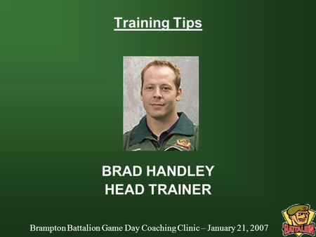 Brampton Battalion Game Day Coaching Clinic – January 21, 2007 Training Tips BRAD HANDLEY HEAD TRAINER.