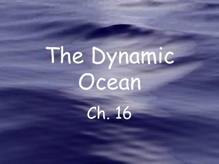 The Dynamic Ocean Ch. 16. Currents move water from place to place.