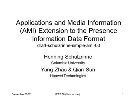 December 2007IETF 70 (Vancouver)1 Applications and Media Information (AMI) Extension to the Presence Information Data Format draft-schulzrinne-simple-ami-00.