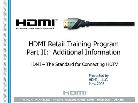 Presented by HDMI, L.L.C. May, 2005 HDMI Retail Training Program Part II: Additional Information HDMI – The Standard for Connecting HDTV.