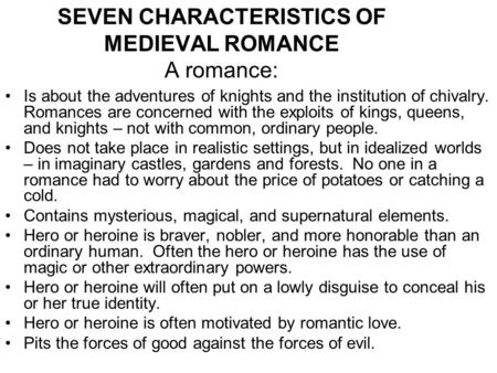 SEVEN CHARACTERISTICS OF MEDIEVAL ROMANCE A romance: Is about the adventures of knights and the institution of chivalry. Romances are concerned with the.