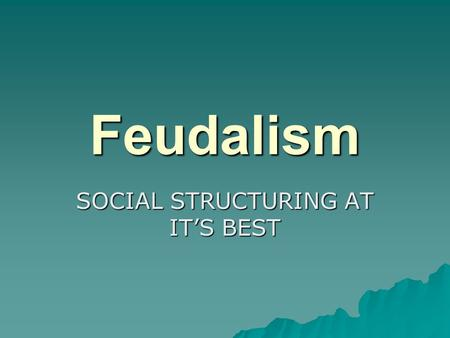 Feudalism SOCIAL STRUCTURING AT IT'S BEST. Remember  Do not copy anything in Italics  Do not copy anything in (…..)  Do not copy any page with Review.