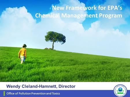 New Framework for EPA's Chemical Management Program Office of Pollution Prevention and Toxics Wendy Cleland-Hamnett, Director.
