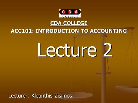 CDA COLLEGE ACC101: INTRODUCTION TO ACCOUNTING Lecture 2 Lecture 2 Lecturer: Kleanthis Zisimos.