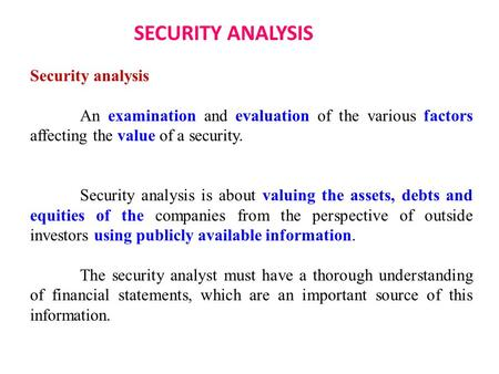 SECURITY ANALYSIS Security analysis An examination and evaluation of the various factors affecting the value of a security. Security analysis is about.