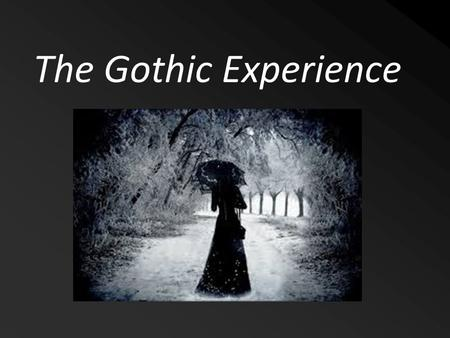 The Gothic Experience. Characteristics of Gothic Writing Creepy Settings Bizarre Situations/ Conflicts Plots that involve the supernatural (ghosts, vampires)