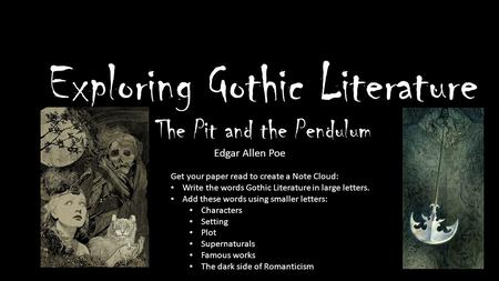 Exploring Gothic Literature The Pit and the Pendulum Edgar Allen Poe Get your paper read to create a Note Cloud: Write the words Gothic Literature in large.
