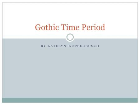 BY KATELYN KUPPERBUSCH Gothic Time Period. How did it start? The writer Horace Walpole wrote the first Gothic Fiction titled The Castle of Otranto.
