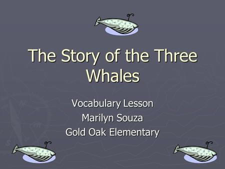 The Story of the Three Whales Vocabulary Lesson Marilyn Souza Gold Oak Elementary.
