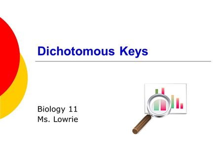 "Dichotomous Keys Biology 11 Ms. Lowrie. Dichotomous Keys  Tool used to name or identify unknown organisms ""di"" – two options."