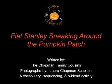 Flat Stanley Sneaking Around the Pumpkin Patch Written by: The Chapman Family Cousins Photographs by: Laura Chapman Scholten A vocabulary, sequencing,