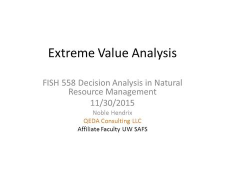 Extreme Value Analysis FISH 558 Decision Analysis in Natural Resource Management 11/30/2015 Noble Hendrix QEDA Consulting LLC Affiliate Faculty UW SAFS.