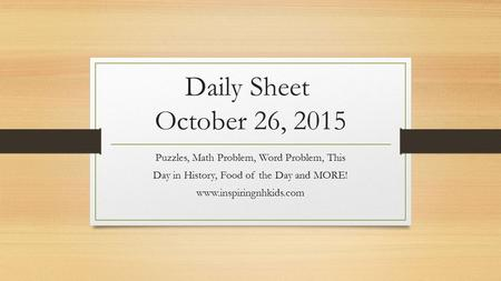 Daily Sheet October 26, 2015 Puzzles, Math Problem, Word Problem, This Day in History, Food of the Day and MORE! www.inspiringnhkids.com.