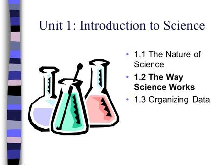 Unit 1: Introduction to Science 1.1 The Nature of Science 1.2 The Way Science Works 1.3 Organizing Data.