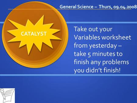 General Science – Thurs, 09.04.2008 CATALYST Take out your Variables worksheet from yesterday – take 5 minutes to finish any problems you didn't finish!